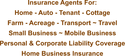 Insurance Agents For: Home - Auto - Tenant - Cottage Farm - Acreage - Transport ~ Travel Small Business ~ Mobile Business Personal & Corporate Liability Coverage Home Business Insurance