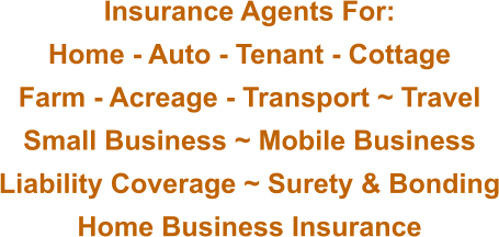 Insurance Agents For: Home - Auto - Tenant - Cottage Farm - Acreage - Transport ~ Travel Small Business ~ Mobile Business Liability Coverage ~ Surety & Bonding Home Business Insurance